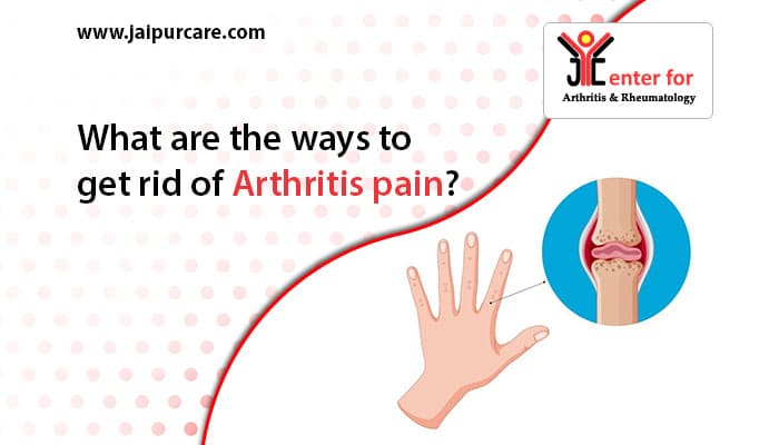 What are the ways to get rid of Arthritis pain?